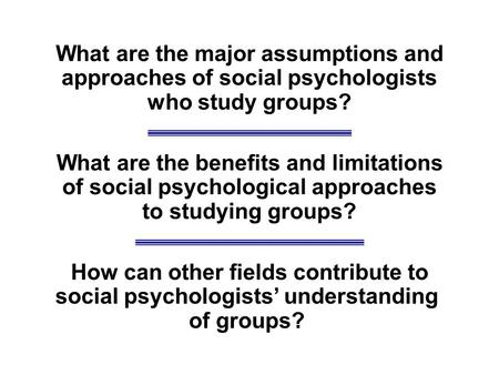 What are the major assumptions and approaches of social psychologists who study groups? What are the benefits and limitations of social psychological approaches.