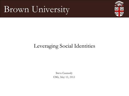 Brown University Leveraging Social Identities Steve Carmody CSG, May 15, 2013.