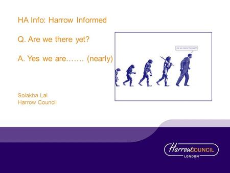 HA Info: Harrow Informed Q. Are we there yet? A. Yes we are……. (nearly) Solakha Lal Harrow Council.