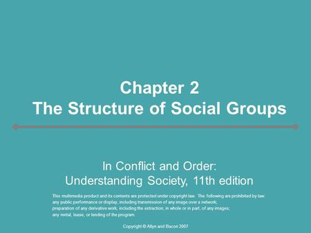 Copyright © Allyn and Bacon 2007 Chapter 2 The Structure of Social Groups This multimedia product and its contents are protected under copyright law. The.