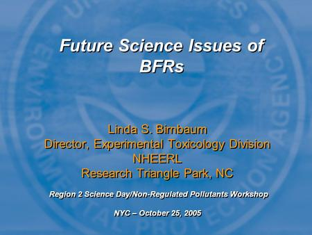 Future Science Issues of BFRs Linda S. Birnbaum Director, Experimental Toxicology Division NHEERL Research Triangle Park, NC Region 2 Science Day/Non-Regulated.