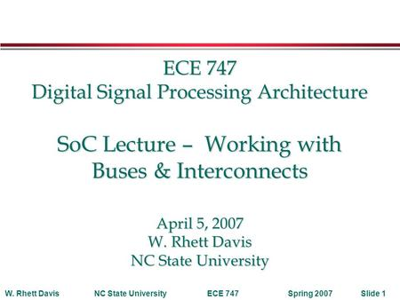 Spring 2007W. Rhett DavisNC State UniversityECE 747Slide 1 ECE 747 Digital Signal Processing Architecture SoC Lecture – Working with Buses & Interconnects.