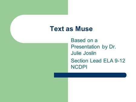 Text as Muse Based on a Presentation by Dr. Julie Joslin Section Lead ELA 9-12 NCDPI.