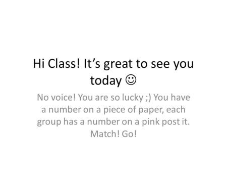 Hi Class! It's great to see you today No voice! You are so lucky ;) You have a number on a piece of paper, each group has a number on a pink post it. Match!
