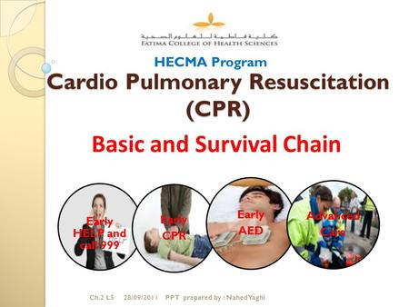 Cardio Pulmonary Resuscitation (CPR) Early HELP and call 999 Early CPR Early AED Advanced Care Basic and Survival Chain HECMA Program Ch.2 L5 28/09/2011.