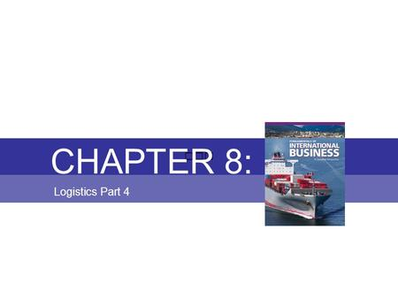 Chapter 8: LOGISTICS Fundamentals of International Business Copyright © 2010 Thompson Educational Publishing, Inc. - - - - - - - - - - - - - - - - - -