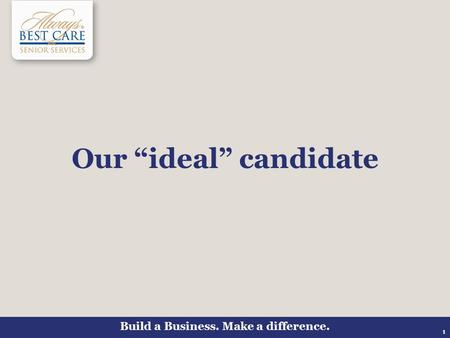 "Build a Business. Make a difference. 1 Our ""ideal"" candidate."