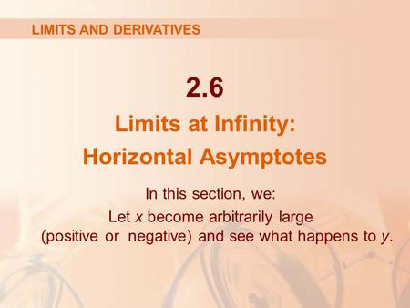 2.6 Limits at Infinity: Horizontal Asymptotes LIMITS AND DERIVATIVES In this section, we: Let x become arbitrarily large (positive or negative) and see.