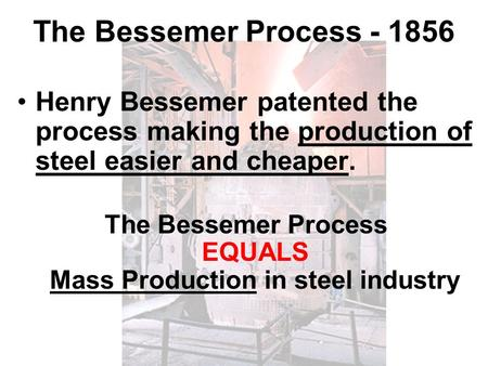 The Bessemer Process - 1856 Henry Bessemer patented the process making the production of steel easier and cheaper. The Bessemer Process EQUALS Mass Production.