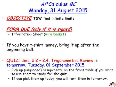 AP Calculus BC Monday, 31 August 2015 OBJECTIVE TSW find infinite limits FORM DUE (only if it is signed) –Information Sheet (wire basket) If you have t-shirt.