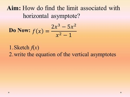 Aim: How do find the limit associated with horizontal asymptote? Do Now: 1.Sketch f(x) 2.write the equation of the vertical asymptotes.