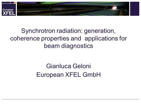 Synchrotron radiation: generation, coherence properties and applications for beam diagnostics Gianluca Geloni European XFEL GmbH.