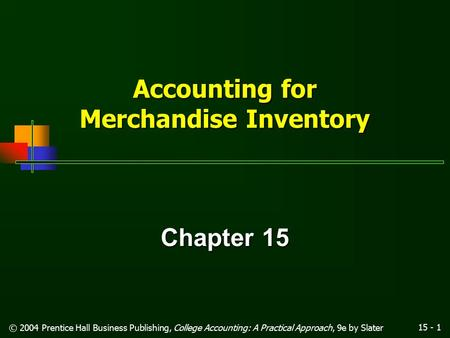 15 - 1 © 2004 Prentice Hall Business Publishing, College Accounting: A Practical Approach, 9e by Slater Accounting for Merchandise Inventory Chapter 15.