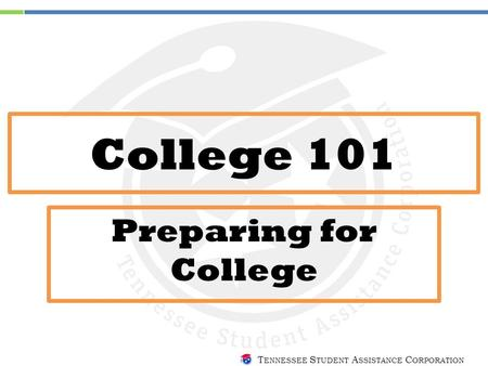 T ENNESSEE S TUDENT A SSISTANCE C ORPORATION College 101 Preparing for College.