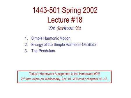 1443-501 Spring 2002 Lecture #18 Dr. Jaehoon Yu 1.Simple Harmonic Motion 2.Energy of the Simple Harmonic Oscillator 3.The Pendulum Today's Homework Assignment.