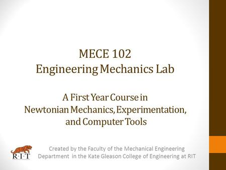 MECE 102 Engineering Mechanics Lab A First Year Course in Newtonian Mechanics, Experimentation, and Computer Tools Created by the Faculty of the Mechanical.