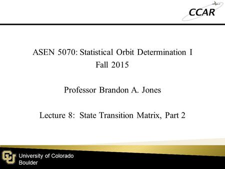 University of Colorado Boulder ASEN 5070: Statistical Orbit Determination I Fall 2015 Professor Brandon A. Jones Lecture 8: State Transition Matrix, Part.