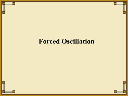 Forced Oscillation. External Forcing SHO with an additional external force Why this particular type of force ? © SB.