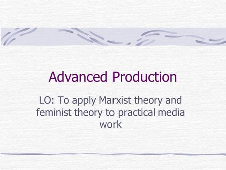 Advanced Production LO: To apply Marxist theory and feminist theory to practical media work.