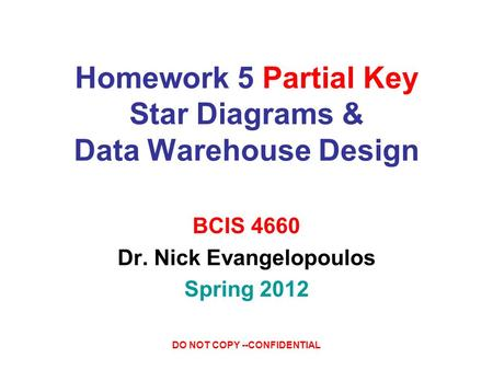 DO NOT COPY --CONFIDENTIAL Homework 5 Partial Key Star Diagrams & Data Warehouse Design BCIS 4660 Dr. Nick Evangelopoulos Spring 2012.