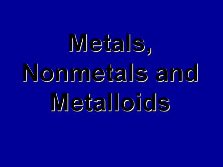 Metals, Nonmetals and Metalloids Metals Physical Properties : Shiny Luster Malleable Ductile Conductivity Magnetism.
