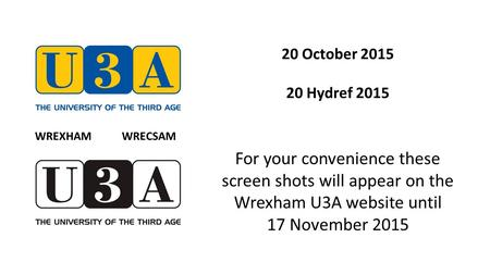 20 October 2015 20 Hydref 2015 For your convenience these screen shots will appear on the Wrexham U3A website until 17 November 2015 WREXHAM WRECSAM.