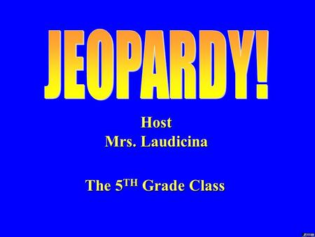 Host Mrs. Laudicina The 5 TH Grade Class TODAY'S RULES 1. Multiple groups 2. Answer in turn 3. 10 seconds per answer.