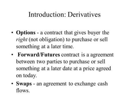 Introduction: Derivatives Options - a contract that gives buyer the right (not obligation) to purchase or sell something at a later time. Forward/Futures.