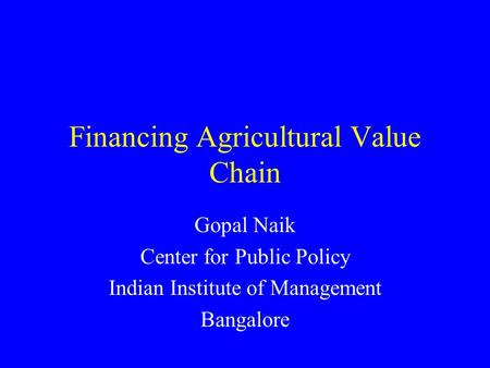 Financing Agricultural Value Chain Gopal Naik Center for Public Policy Indian Institute of Management Bangalore.