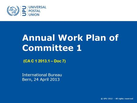 © UPU 2012 – All rights reserved Annual Work Plan of Committee 1 International Bureau Bern, 24 April 2013 (CA C 1 2013.1 – Doc 7)