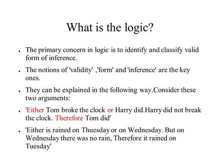 What is the logic? ● The primary concern in logic is to identify and classify valid form of inference. ● The notions of 'validity','form' and 'inference'