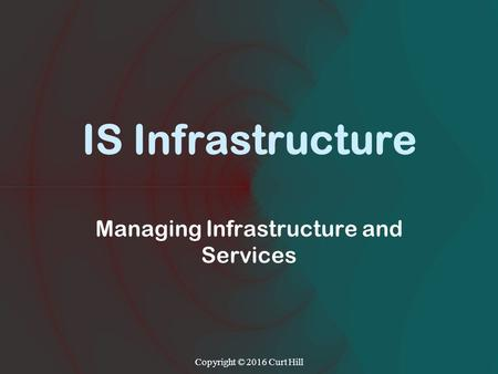IS Infrastructure Managing Infrastructure and Services Copyright © 2016 Curt Hill.