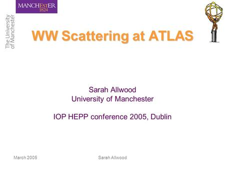 March 2005Sarah Allwood WW Scattering at ATLAS Sarah Allwood University of Manchester IOP HEPP conference 2005, Dublin.