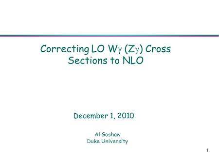 1 Correcting LO W  (Z  ) Cross Sections to NLO Al Goshaw Duke University December 1, 2010.