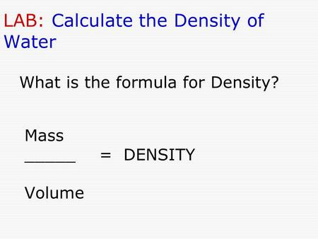 LAB: Calculate the Density of Water Mass _____ = DENSITY Volume What is the formula for Density?