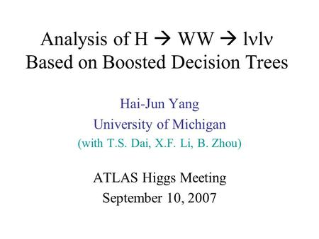 Analysis of H  WW  l l Based on Boosted Decision Trees Hai-Jun Yang University of Michigan (with T.S. Dai, X.F. Li, B. Zhou) ATLAS Higgs Meeting September.