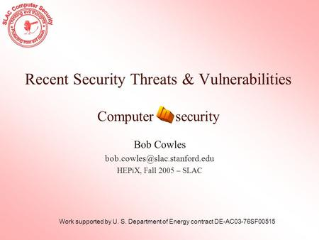 Recent Security Threats & Vulnerabilities Computer security Bob Cowles HEPiX, Fall 2005 – SLAC Work supported by U. S. Department.