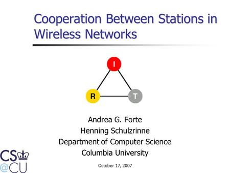 October 17, 2007 Cooperation Between Stations in Wireless Networks Andrea G. Forte Henning Schulzrinne Department of Computer Science Columbia University.