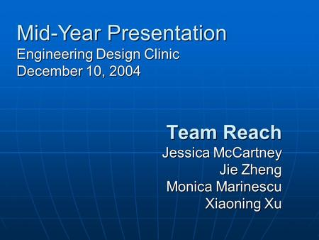 Team Reach Jessica McCartney Jie Zheng Monica Marinescu Xiaoning Xu Mid-Year Presentation Engineering Design Clinic December 10, 2004.