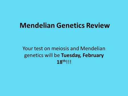 Mendelian Genetics Review Your test on meiosis and Mendelian genetics will be Tuesday, February 18 th !!!