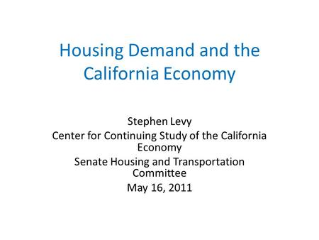 Housing Demand and the California Economy Stephen Levy Center for Continuing Study of the California Economy Senate Housing and Transportation Committee.