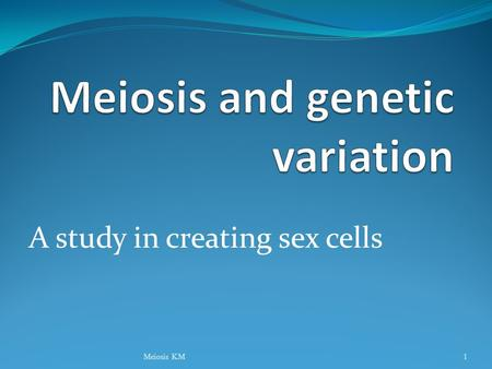A study in creating sex cells Meiosis KM1 Genome Genome: Complete complement of an organism's DNA. Includes genes (control traits) and non-coding DNA.