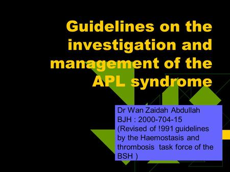Guidelines on the investigation and management of the APL syndrome Dr Wan Zaidah Abdullah BJH : 2000-704-15 (Revised of !991 guidelines by the Haemostasis.