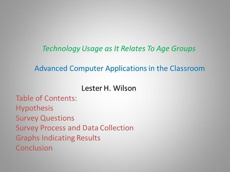 Technology Usage as It Relates To Age Groups Advanced Computer Applications in the Classroom Lester H. Wilson Table of Contents: Hypothesis Survey Questions.