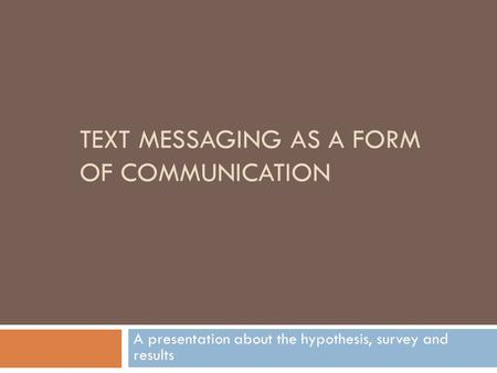 TEXT MESSAGING AS A FORM OF COMMUNICATION A presentation about the hypothesis, survey and results.