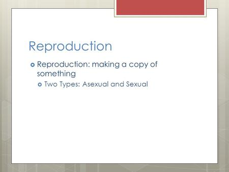 Reproduction  Reproduction: making a copy of something  Two Types: Asexual and Sexual.