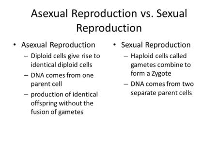 Asexual Reproduction vs. Sexual Reproduction Asexual Reproduction – Diploid cells give rise to identical diploid cells – DNA comes from one parent cell.