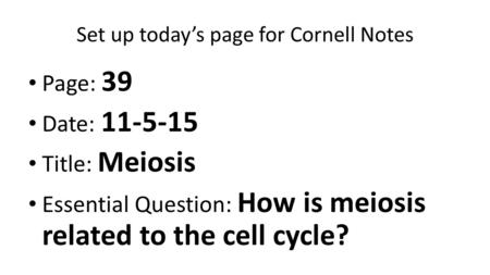 Set up today's page for Cornell Notes Page: 39 Date: 11-5-15 Title: Meiosis Essential Question: How is meiosis related to the cell cycle?