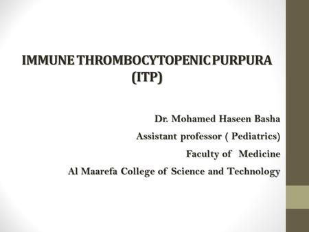 IMMUNE THROMBOCYTOPENIC PURPURA (ITP) Dr. Mohamed Haseen Basha Dr. Mohamed Haseen Basha Assistant professor ( Pediatrics) Faculty of Medicine Al Maarefa.