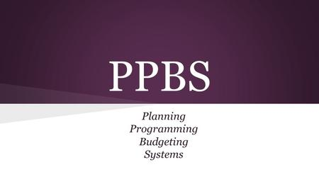 PPBS Planning Programming Budgeting Systems. PPBS The Department of Defense is the only Agency to use this type of budget.budget.